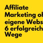 Affiliate Marketing ohne eigene Website - 6 erfolgreiche Wege