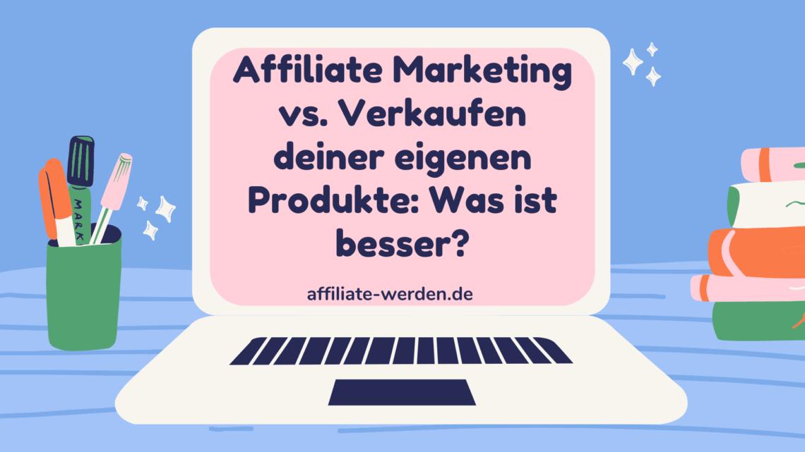 Affiliate Marketing vs Verkaufen eigenen Produkte