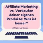Affiliate Marketing vs. Verkaufen deiner eigenen Produkte: Was ist besser?